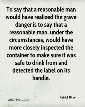 To say that a reasonable man would have realized the grave danger is to say that a reasonable man, under the circumstances, would have more closely inspected the container to make sure it was safe to drink from and detected the label on its handle.