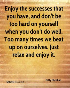 Enjoy the successes that you have, and don't be too hard on yourself when you don't do well. Too many times we beat up on ourselves. Just relax and enjoy it.