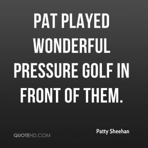 Patty Sheehan  - Pat played wonderful pressure golf in front of them.