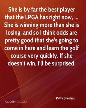 She is by far the best player that the LPGA has right now, ... She is winning more than she is losing, and so I think odds are pretty good that she's going to come in here and learn the golf course very quickly. If she doesn't win, I'll be surprised.