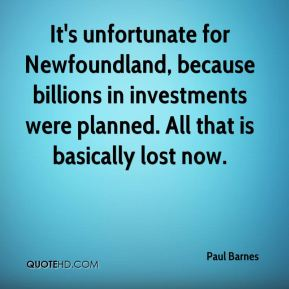 Paul Barnes  - It's unfortunate for Newfoundland, because billions in investments were planned. All that is basically lost now.
