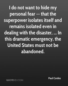 Paul Cordes  - I do not want to hide my personal fear -- that the superpower isolates itself and remains isolated even in dealing with the disaster, ... In this dramatic emergency, the United States must not be abandoned.