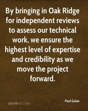 Paul Golan  - By bringing in Oak Ridge for independent reviews to assess our technical work, we ensure the highest level of expertise and credibility as we move the project forward.