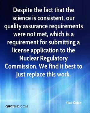 Paul Golan  - Despite the fact that the science is consistent, our quality assurance requirements were not met, which is a requirement for submitting a license application to the Nuclear Regulatory Commission. We find it best to just replace this work.