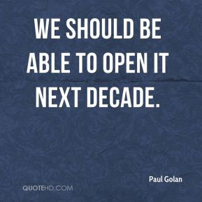 We should be able to open it next decade.