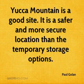 Paul Golan  - Yucca Mountain is a good site. It is a safer and more secure location than the temporary storage options.
