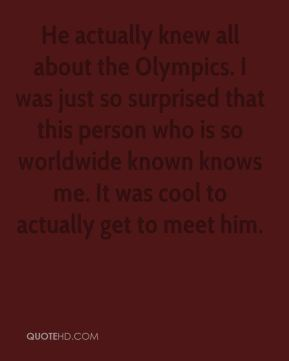 Paul Hamm  - He actually knew all about the Olympics. I was just so surprised that this person who is so worldwide known knows me. It was cool to actually get to meet him.