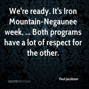 We're ready. It's Iron Mountain-Negaunee week, ... Both programs have a lot of respect for the other.