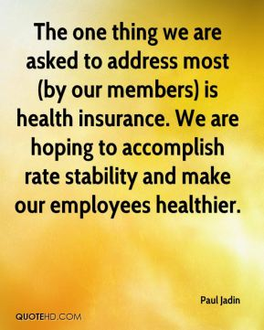 Paul Jadin  - The one thing we are asked to address most (by our members) is health insurance. We are hoping to accomplish rate stability and make our employees healthier.