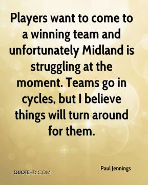 Players want to come to a winning team and unfortunately Midland is struggling at the moment. Teams go in cycles, but I believe things will turn around for them.
