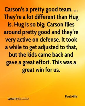 Paul Mills  - Carson's a pretty good team, ... They're a lot different than Hug is. Hug is so big; Carson flies around pretty good and they're very active on defense. It took a while to get adjusted to that, but the kids came back and gave a great effort. This was a great win for us.