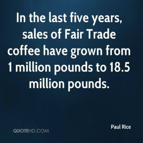 Paul Rice  - In the last five years, sales of Fair Trade coffee have grown from 1 million pounds to 18.5 million pounds.