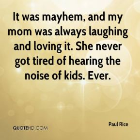Paul Rice  - It was mayhem, and my mom was always laughing and loving it. She never got tired of hearing the noise of kids. Ever.