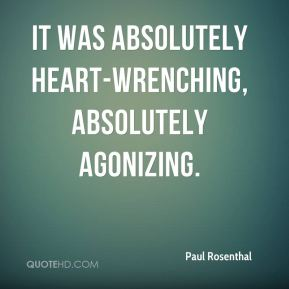 Paul Rosenthal  - It was absolutely heart-wrenching, absolutely agonizing.