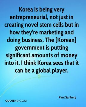 Paul Sanberg  - Korea is being very entrepreneurial, not just in creating novel stem cells but in how they're marketing and doing business. The [Korean] government is putting significant amounts of money into it. I think Korea sees that it can be a global player.