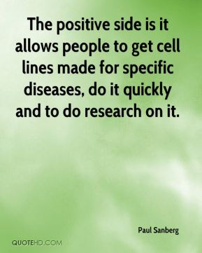 Paul Sanberg  - The positive side is it allows people to get cell lines made for specific diseases, do it quickly and to do research on it.