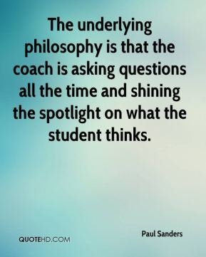 The underlying philosophy is that the coach is asking questions all the time and shining the spotlight on what the student thinks.