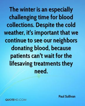 Paul Sullivan  - The winter is an especially challenging time for blood collections. Despite the cold weather, it's important that we continue to see our neighbors donating blood, because patients can't wait for the lifesaving treatments they need.