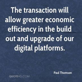 Paul Thomson  - The transaction will allow greater economic efficiency in the build out and upgrade of our digital platforms.