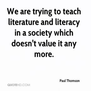 Paul Thomson  - We are trying to teach literature and literacy in a society which doesn't value it any more.
