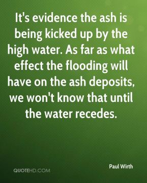 Paul Wirth  - It's evidence the ash is being kicked up by the high water. As far as what effect the flooding will have on the ash deposits, we won't know that until the water recedes.