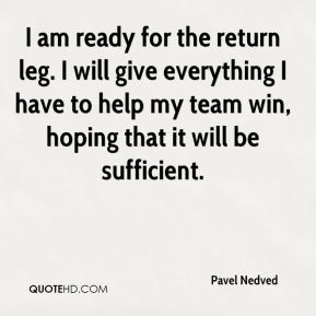 Pavel Nedved  - I am ready for the return leg. I will give everything I have to help my team win, hoping that it will be sufficient.