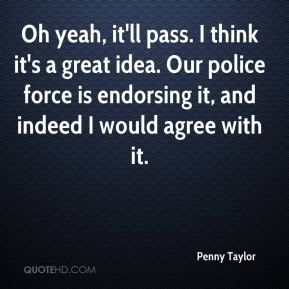 Penny Taylor  - Oh yeah, it'll pass. I think it's a great idea. Our police force is endorsing it, and indeed I would agree with it.