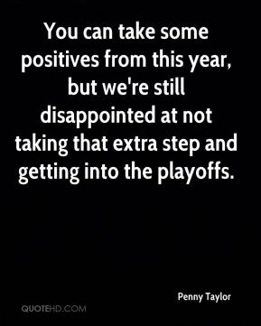 You can take some positives from this year, but we're still disappointed at not taking that extra step and getting into the playoffs.