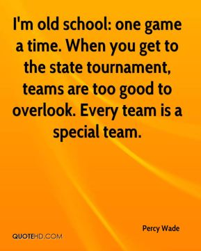 Percy Wade  - I'm old school: one game a time. When you get to the state tournament, teams are too good to overlook. Every team is a special team.
