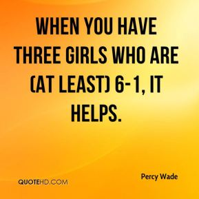 Percy Wade  - When you have three girls who are (at least) 6-1, it helps.