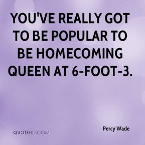 Percy Wade  - You've really got to be popular to be homecoming queen at 6-foot-3.
