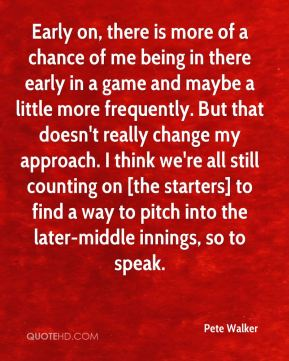 Early on, there is more of a chance of me being in there early in a game and maybe a little more frequently. But that doesn't really change my approach. I think we're all still counting on [the starters] to find a way to pitch into the later-middle innings, so to speak.