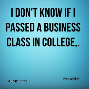 I don't know if I passed a business class in college.