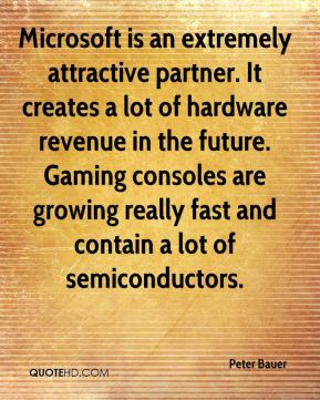 Peter Bauer  - Microsoft is an extremely attractive partner. It creates a lot of hardware revenue in the future. Gaming consoles are growing really fast and contain a lot of semiconductors.