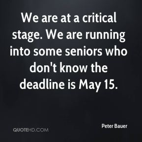 Peter Bauer  - We are at a critical stage. We are running into some seniors who don't know the deadline is May 15.