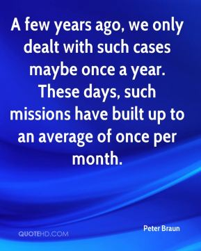 Peter Braun  - A few years ago, we only dealt with such cases maybe once a year. These days, such missions have built up to an average of once per month.