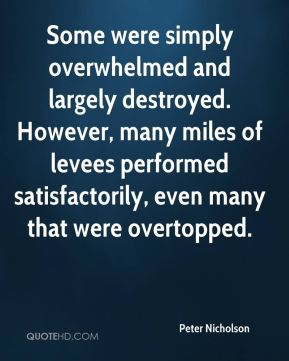 Peter Nicholson  - Some were simply overwhelmed and largely destroyed. However, many miles of levees performed satisfactorily, even many that were overtopped.