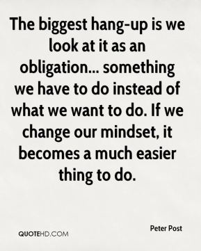 Peter Post  - The biggest hang-up is we look at it as an obligation... something we have to do instead of what we want to do. If we change our mindset, it becomes a much easier thing to do.