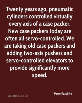 Peter Ratcliffe  - Twenty years ago, pneumatic cylinders controlled virtually every axis of a case packer. New case packers today are often all servo-controlled. We are taking old case packers and adding two-axis pushers and servo-controlled elevators to provide significantly more speed.