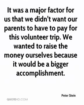 Peter Stein  - It was a major factor for us that we didn't want our parents to have to pay for this volunteer trip. We wanted to raise the money ourselves because it would be a bigger accomplishment.