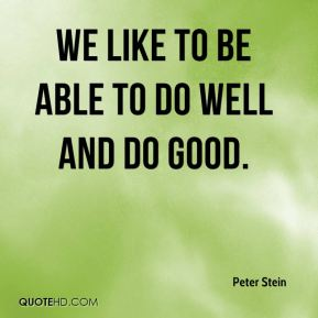 Peter Stein  - We like to be able to do well and do good.
