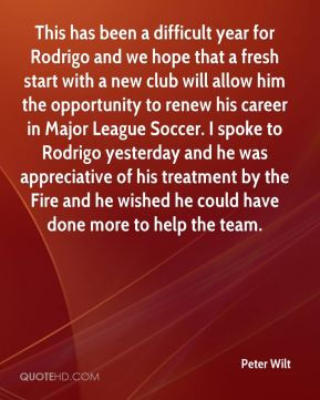 Peter Wilt  - This has been a difficult year for Rodrigo and we hope that a fresh start with a new club will allow him the opportunity to renew his career in Major League Soccer. I spoke to Rodrigo yesterday and he was appreciative of his treatment by the Fire and he wished he could have done more to help the team.