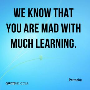 Petronius  - We know that you are mad with much learning.