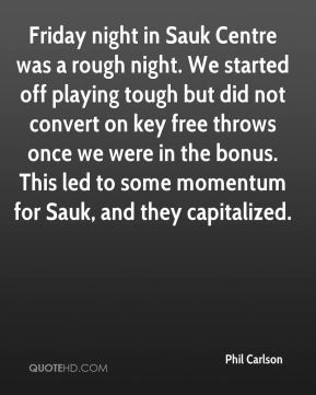 Phil Carlson  - Friday night in Sauk Centre was a rough night. We started off playing tough but did not convert on key free throws once we were in the bonus. This led to some momentum for Sauk, and they capitalized.