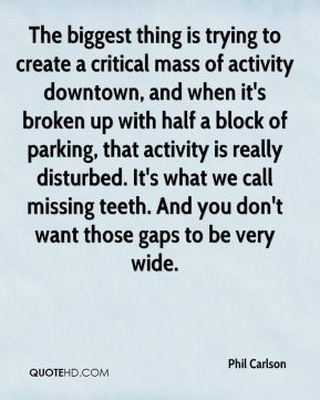 Phil Carlson  - The biggest thing is trying to create a critical mass of activity downtown, and when it's broken up with half a block of parking, that activity is really disturbed. It's what we call missing teeth. And you don't want those gaps to be very wide.