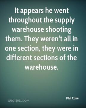 Phil Cline  - It appears he went throughout the supply warehouse shooting them. They weren't all in one section, they were in different sections of the warehouse.