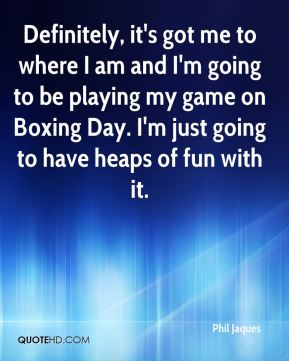 Phil Jaques  - Definitely, it's got me to where I am and I'm going to be playing my game on Boxing Day. I'm just going to have heaps of fun with it.