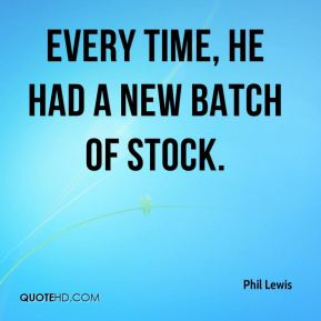 Phil Lewis  - Every time, he had a new batch of stock.