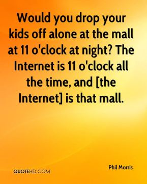 Phil Morris  - Would you drop your kids off alone at the mall at 11 o'clock at night? The Internet is 11 o'clock all the time, and [the Internet] is that mall.