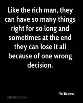 Like the rich man, they can have so many things right for so long and sometimes at the end they can lose it all because of one wrong decision.